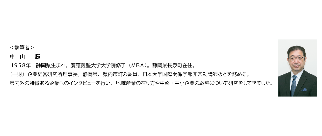 中山 勝 1958年 静岡県生まれ。慶應義塾大学大学院修了(MBA)。静岡県長泉町在住。(一財)企業経営研究所理事長。静岡県、県内市町の委員、日本大学国際関係学部非常勤講師などを務める。県内外の特徴ある企業へのインタビューを行い、地域産業の在り方や中堅・中小企業の戦略について研究をしてきました。